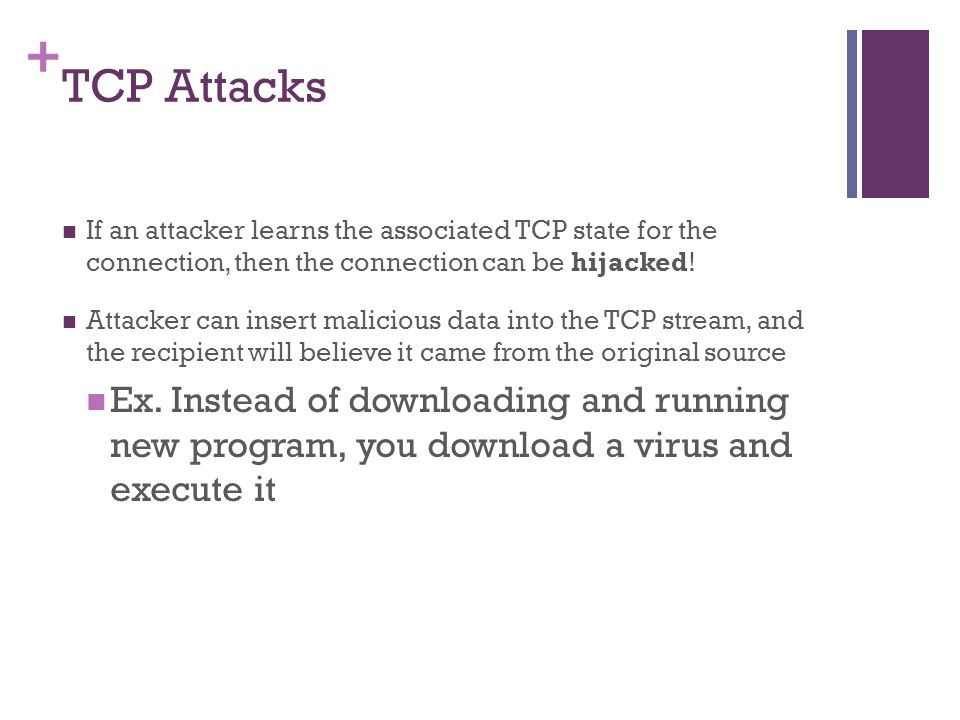TCP Attacks If an attacker learns the associated TCP state for the connection, then the connection can be hijacked!