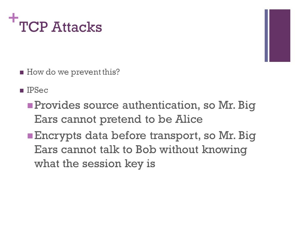 TCP Attacks How do we prevent this IPSec. Provides source authentication, so Mr. Big Ears cannot pretend to be Alice.