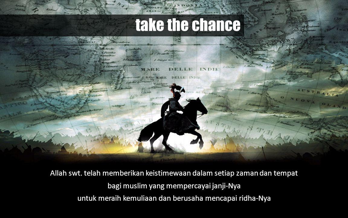 take the chance Allah swt. telah memberikan keistimewaan dalam setiap zaman dan tempat. bagi muslim yang mempercayai janji-Nya.