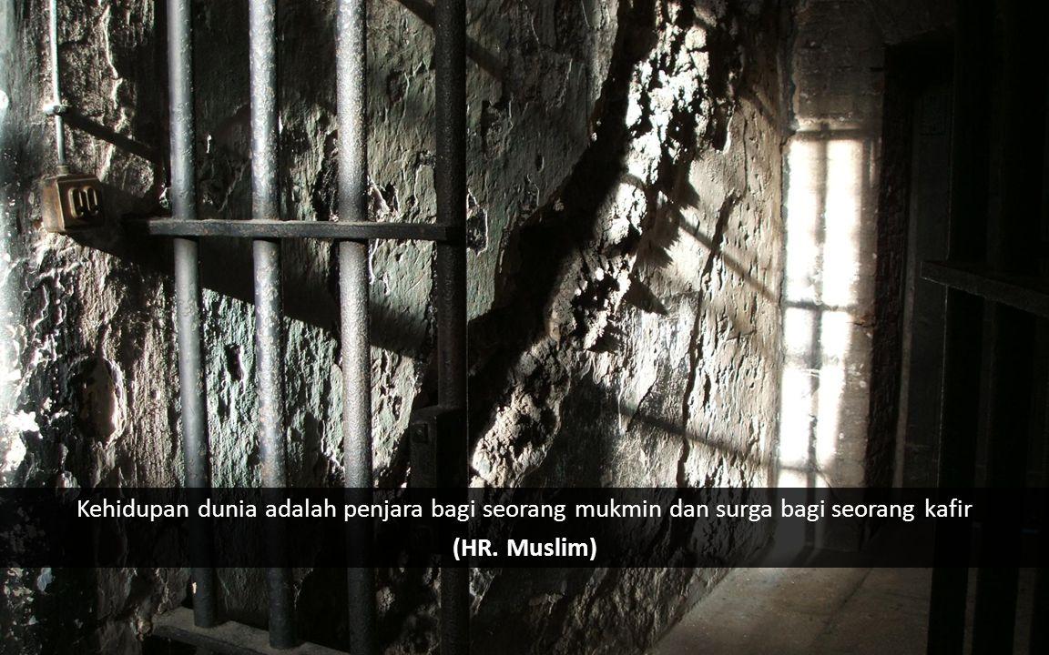 Kehidupan dunia adalah penjara bagi seorang mukmin dan surga bagi seorang kafir