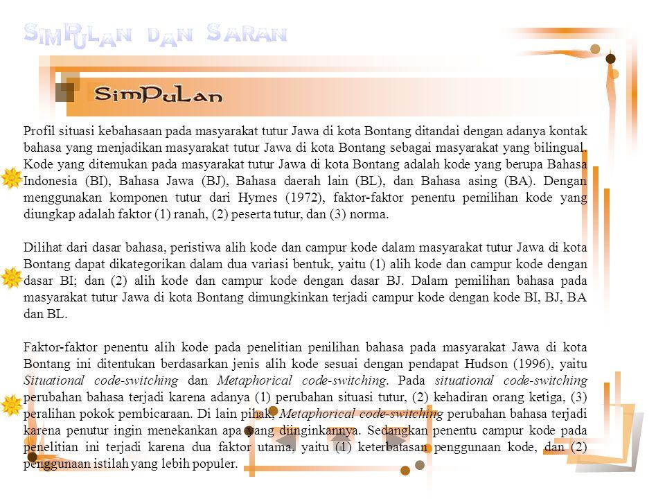 Profil situasi kebahasaan pada masyarakat tutur Jawa di kota Bontang ditandai dengan adanya kontak bahasa yang menjadikan masyarakat tutur Jawa di kota Bontang sebagai masyarakat yang bilingual. Kode yang ditemukan pada masyarakat tutur Jawa di kota Bontang adalah kode yang berupa Bahasa Indonesia (BI), Bahasa Jawa (BJ), Bahasa daerah lain (BL), dan Bahasa asing (BA). Dengan menggunakan komponen tutur dari Hymes (1972), faktor-faktor penentu pemilihan kode yang diungkap adalah faktor (1) ranah, (2) peserta tutur, dan (3) norma.