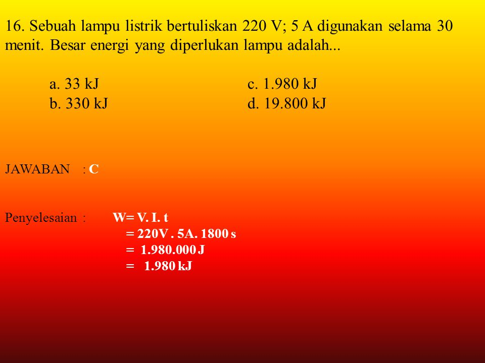 16. Sebuah lampu listrik bertuliskan 220 V; 5 A digunakan selama 30 menit. Besar energi yang diperlukan lampu adalah...