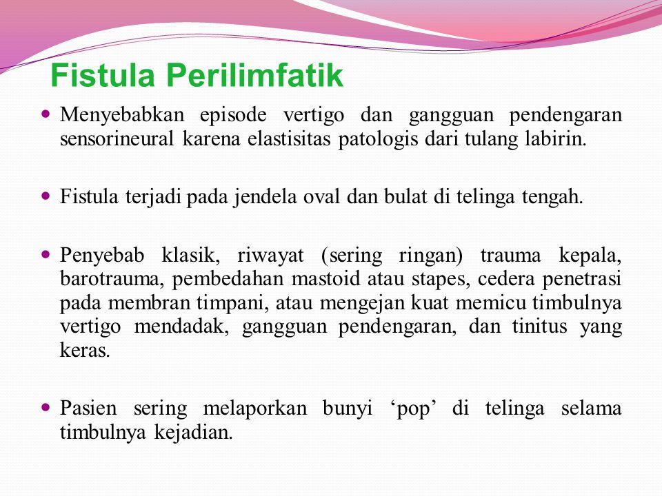 Fistula Perilimfatik Menyebabkan episode vertigo dan gangguan pendengaran sensorineural karena elastisitas patologis dari tulang labirin.
