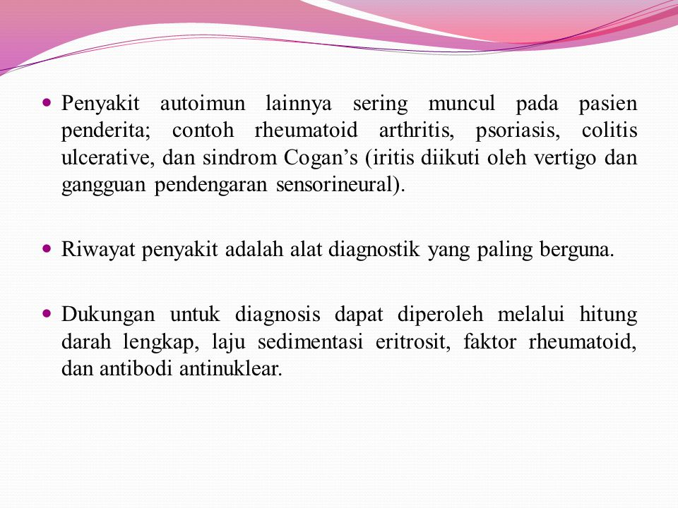 Penyakit autoimun lainnya sering muncul pada pasien penderita; contoh rheumatoid arthritis, psoriasis, colitis ulcerative, dan sindrom Cogan's (iritis diikuti oleh vertigo dan gangguan pendengaran sensorineural).