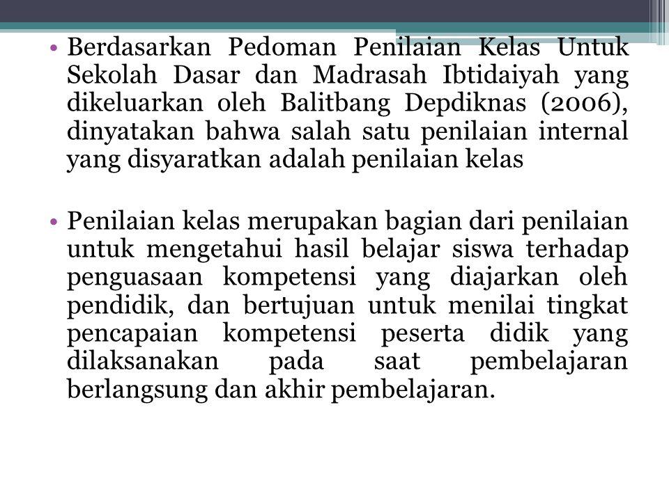 Berdasarkan Pedoman Penilaian Kelas Untuk Sekolah Dasar dan Madrasah Ibtidaiyah yang dikeluarkan oleh Balitbang Depdiknas (2006), dinyatakan bahwa salah satu penilaian internal yang disyaratkan adalah penilaian kelas