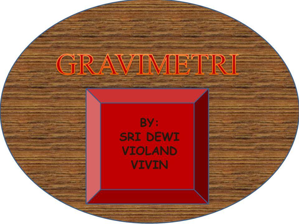 GRAVIMETRI BY: SRI DEWI VIOLAND VIVIN