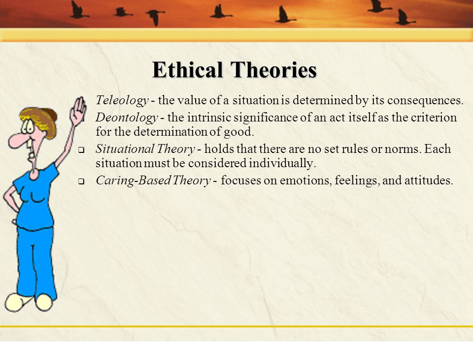 Ethical Theories Teleology - the value of a situation is determined by its consequences.