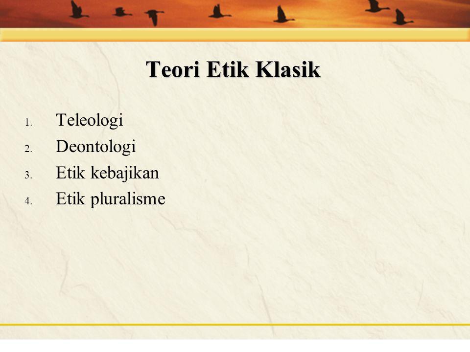 Teori Etik Klasik Teleologi Deontologi Etik kebajikan Etik pluralisme
