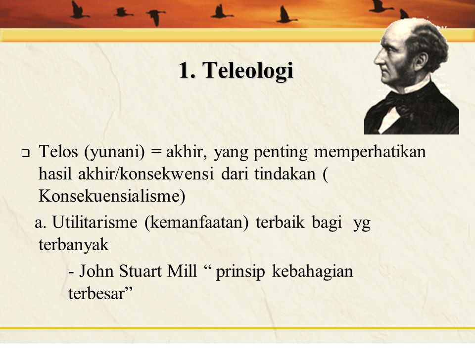1. Teleologi Telos (yunani) = akhir, yang penting memperhatikan hasil akhir/konsekwensi dari tindakan ( Konsekuensialisme)