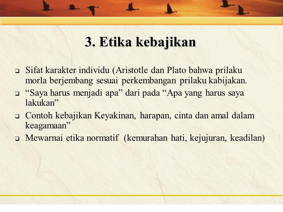3. Etika kebajikan Sifat karakter individu (Aristotle dan Plato bahwa prilaku morla berjembang sesuai perkembangan prilaku kabijakan.