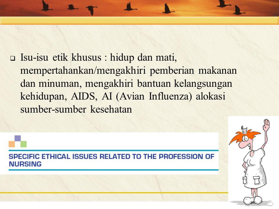 Isu-isu etik khusus : hidup dan mati, mempertahankan/mengakhiri pemberian makanan dan minuman, mengakhiri bantuan kelangsungan kehidupan, AIDS, AI (Avian Influenza) alokasi sumber-sumber kesehatan