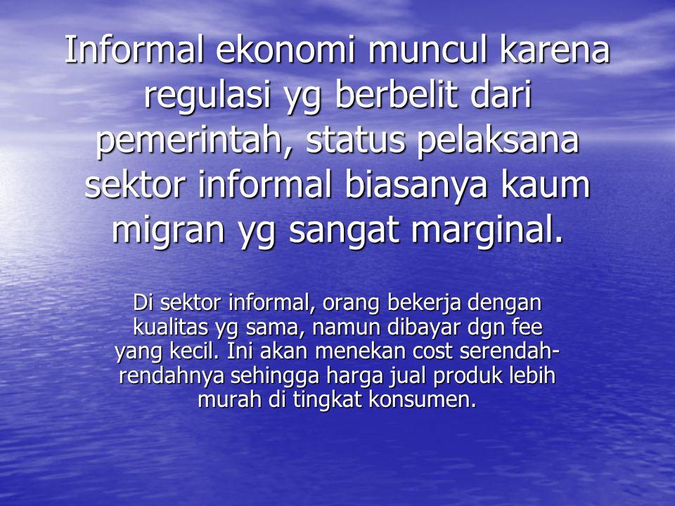 Informal ekonomi muncul karena regulasi yg berbelit dari pemerintah, status pelaksana sektor informal biasanya kaum migran yg sangat marginal.