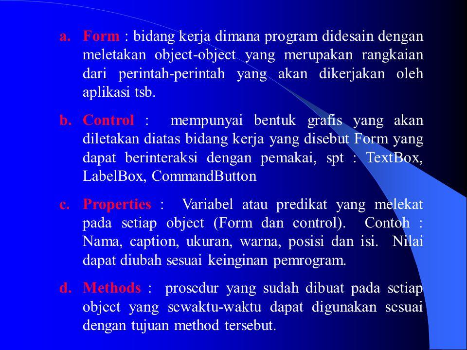 Form : bidang kerja dimana program didesain dengan meletakan object-object yang merupakan rangkaian dari perintah-perintah yang akan dikerjakan oleh aplikasi tsb.