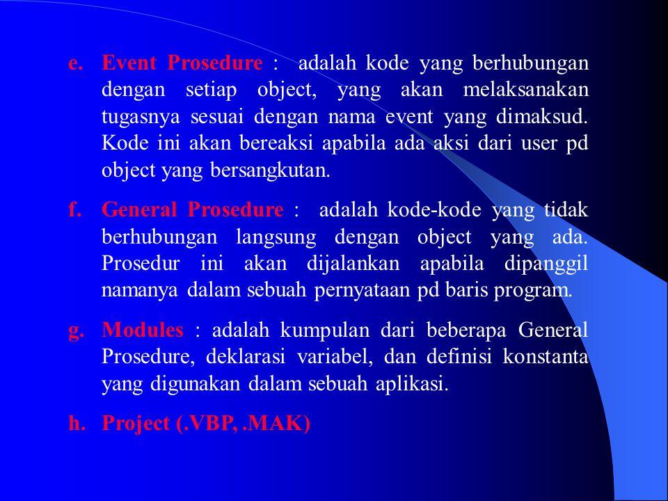 Event Prosedure : adalah kode yang berhubungan dengan setiap object, yang akan melaksanakan tugasnya sesuai dengan nama event yang dimaksud. Kode ini akan bereaksi apabila ada aksi dari user pd object yang bersangkutan.
