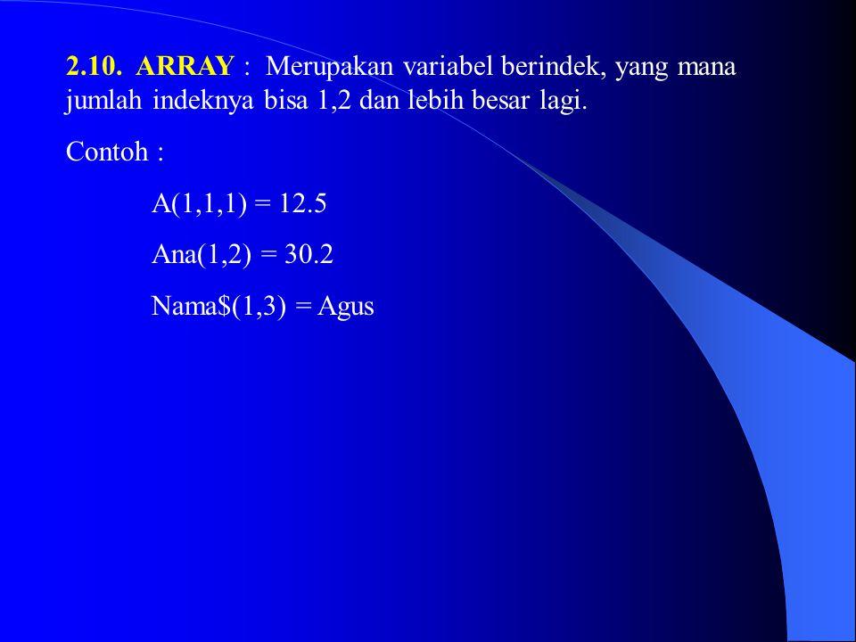 2.10. ARRAY : Merupakan variabel berindek, yang mana jumlah indeknya bisa 1,2 dan lebih besar lagi.