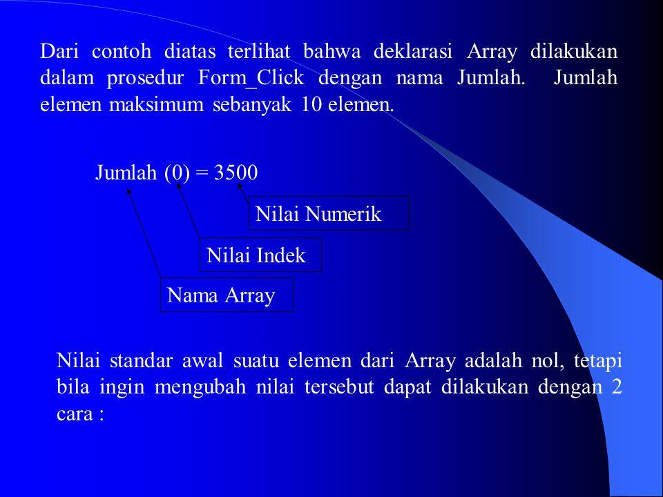 Dari contoh diatas terlihat bahwa deklarasi Array dilakukan dalam prosedur Form_Click dengan nama Jumlah. Jumlah elemen maksimum sebanyak 10 elemen.