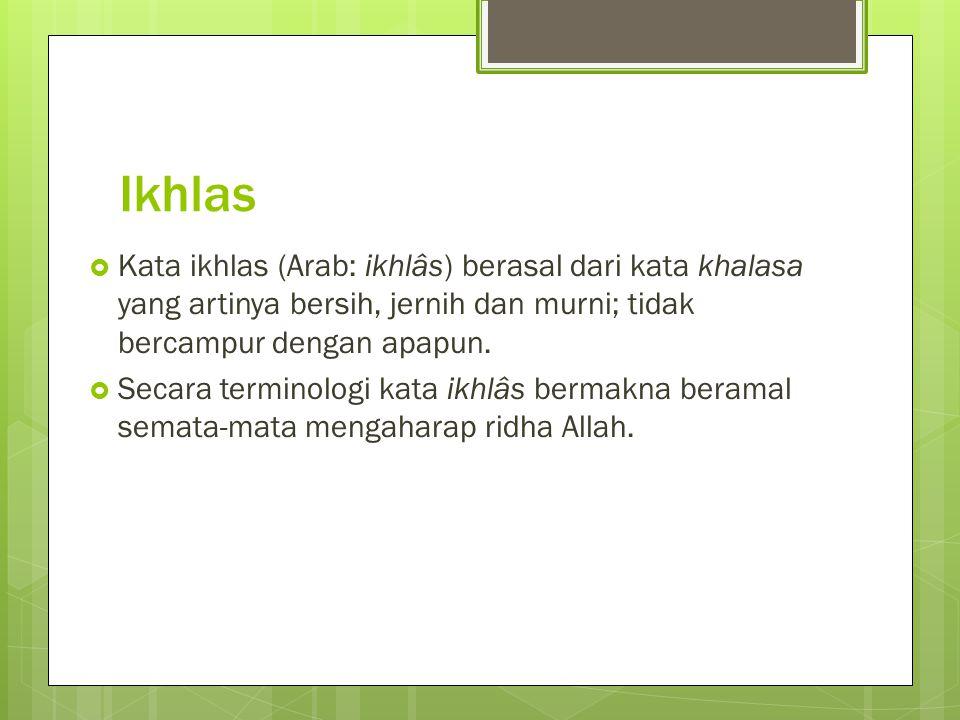 Ikhlas Kata ikhlas (Arab: ikhlâs) berasal dari kata khalasa yang artinya bersih, jernih dan murni; tidak bercampur dengan apapun.