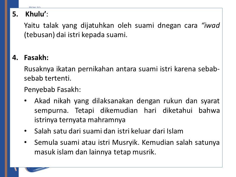 5. Khulu': Yaitu talak yang dijatuhkan oleh suami dnegan cara iwad (tebusan) dai istri kepada suami.