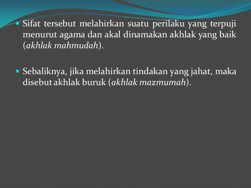 Sifat tersebut melahirkan suatu perilaku yang terpuji menurut agama dan akal dinamakan akhlak yang baik (akhlak mahmudah).