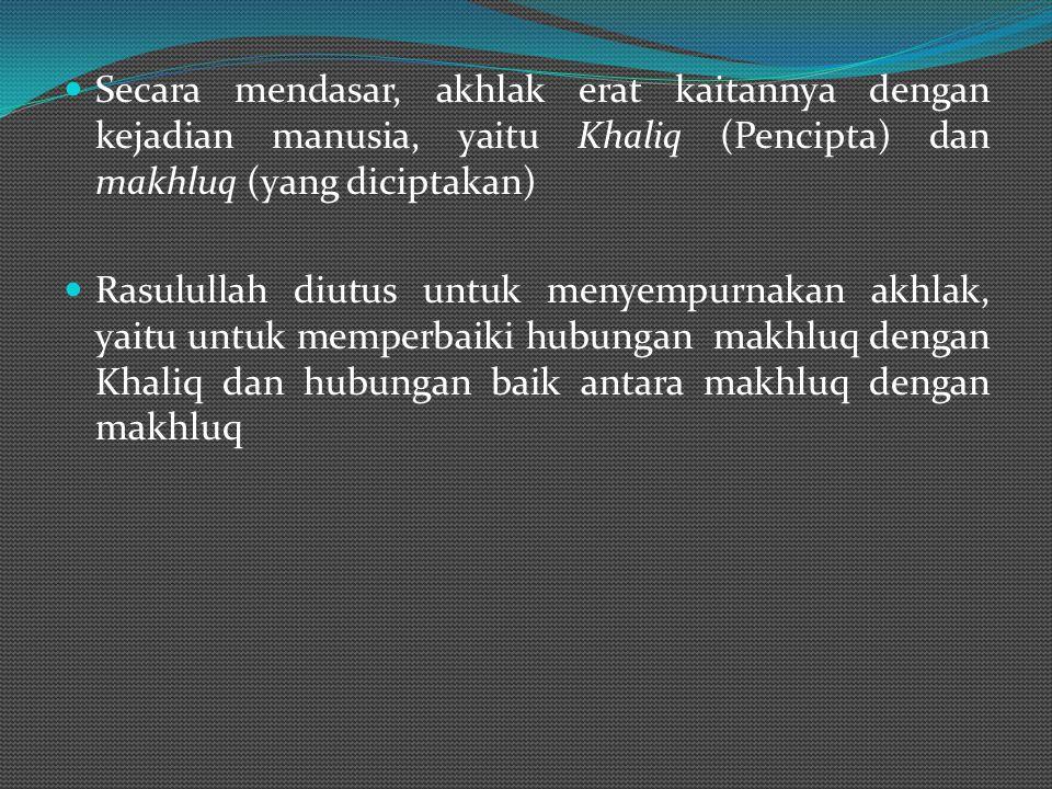 Secara mendasar, akhlak erat kaitannya dengan kejadian manusia, yaitu Khaliq (Pencipta) dan makhluq (yang diciptakan)