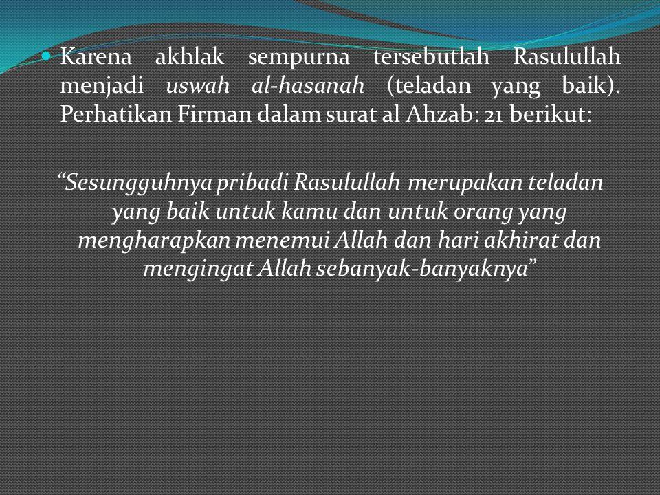 Karena akhlak sempurna tersebutlah Rasulullah menjadi uswah al-hasanah (teladan yang baik). Perhatikan Firman dalam surat al Ahzab: 21 berikut: