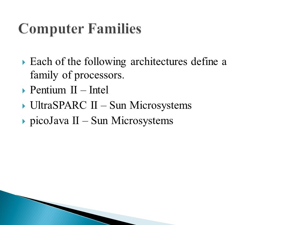 Computer Families Each of the following architectures define a family of processors. Pentium II – Intel.