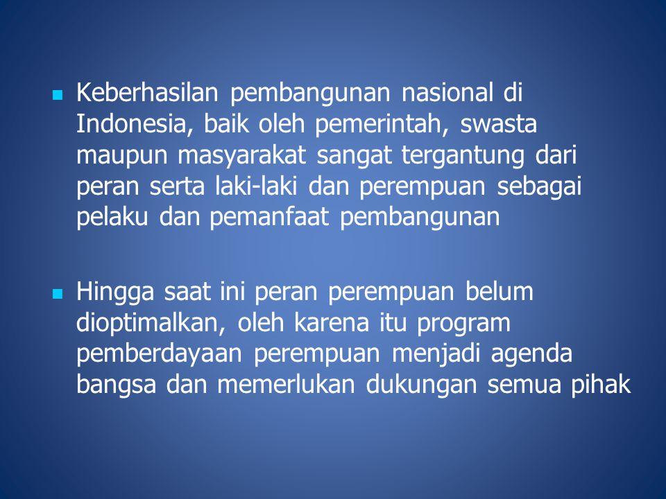 Keberhasilan pembangunan nasional di Indonesia, baik oleh pemerintah, swasta maupun masyarakat sangat tergantung dari peran serta laki-laki dan perempuan sebagai pelaku dan pemanfaat pembangunan