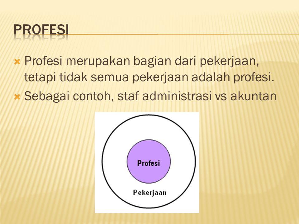 PROFESI Profesi merupakan bagian dari pekerjaan, tetapi tidak semua pekerjaan adalah profesi.