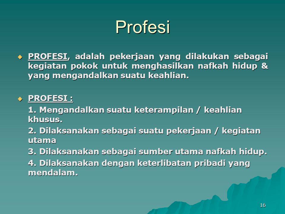 Profesi PROFESI, adalah pekerjaan yang dilakukan sebagai kegiatan pokok untuk menghasilkan nafkah hidup & yang mengandalkan suatu keahlian.