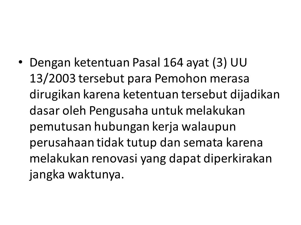 Dengan ketentuan Pasal 164 ayat (3) UU 13/2003 tersebut para Pemohon merasa dirugikan karena ketentuan tersebut dijadikan dasar oleh Pengusaha untuk melakukan pemutusan hubungan kerja walaupun perusahaan tidak tutup dan semata karena melakukan renovasi yang dapat diperkirakan jangka waktunya.