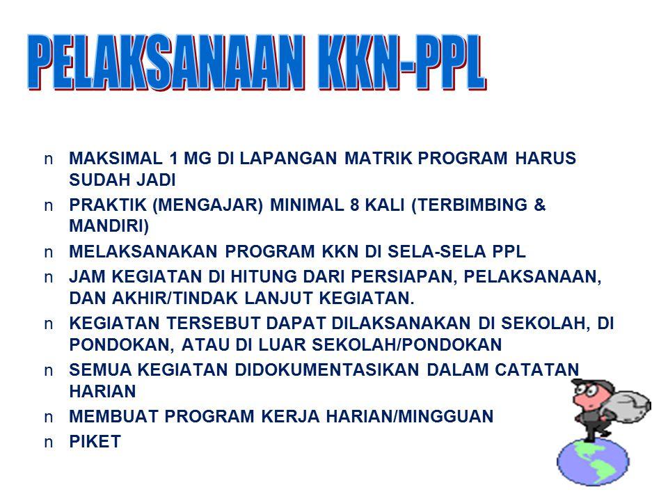 PELAKSANAAN KKN-PPL MAKSIMAL 1 MG DI LAPANGAN MATRIK PROGRAM HARUS SUDAH JADI. PRAKTIK (MENGAJAR) MINIMAL 8 KALI (TERBIMBING & MANDIRI)