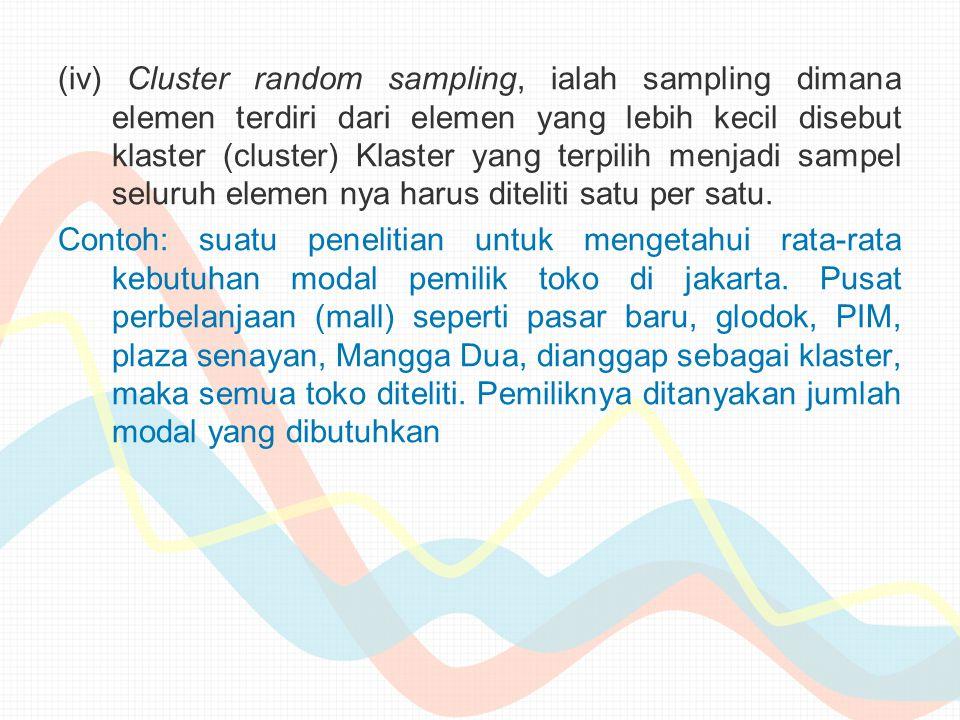 (iv) Cluster random sampling, ialah sampling dimana elemen terdiri dari elemen yang lebih kecil disebut klaster (cluster) Klaster yang terpilih menjadi sampel seluruh elemen nya harus diteliti satu per satu.