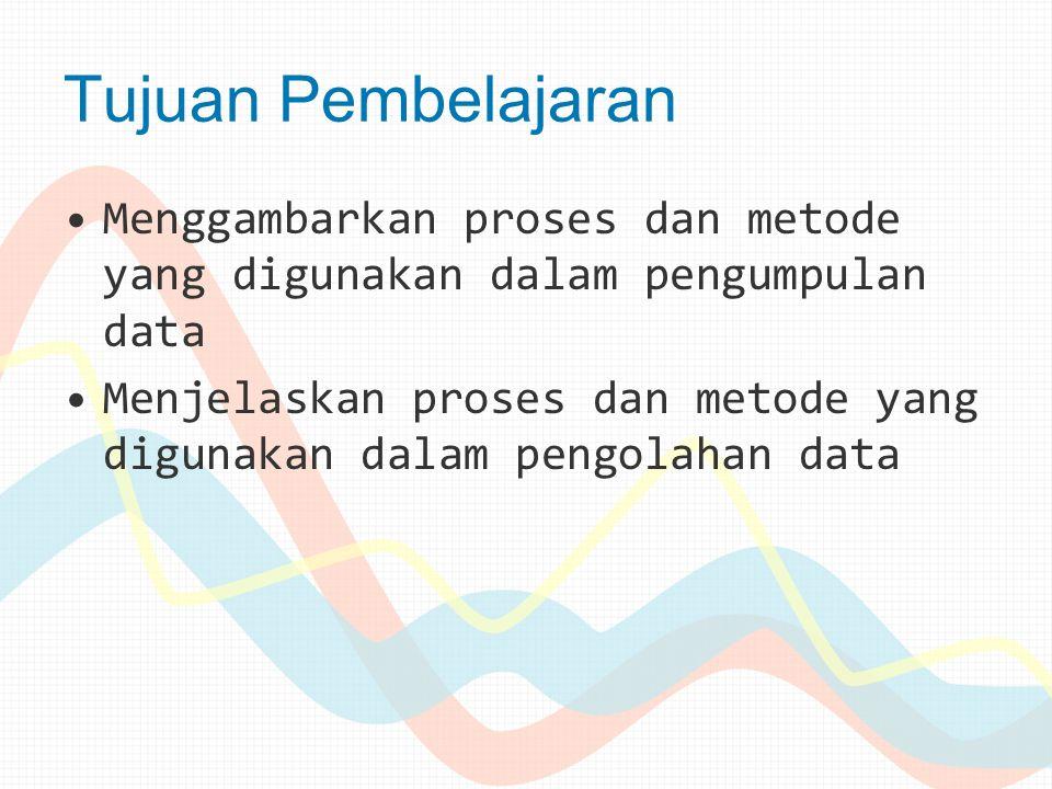 Tujuan Pembelajaran Menggambarkan proses dan metode yang digunakan dalam pengumpulan data.