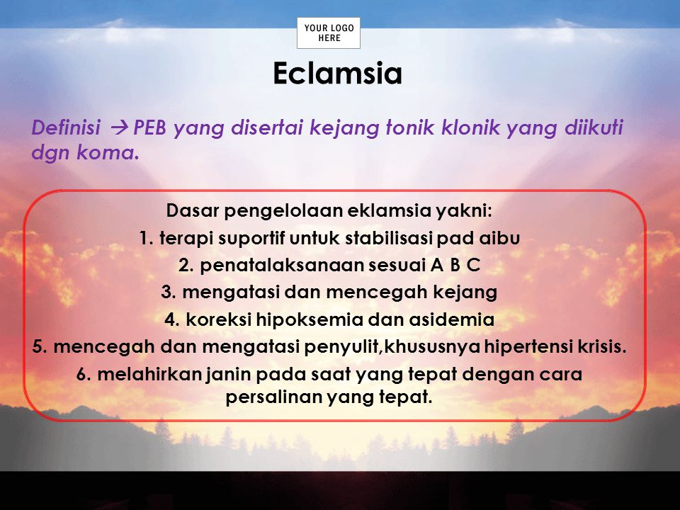 Eclamsia Definisi  PEB yang disertai kejang tonik klonik yang diikuti dgn koma. Dasar pengelolaan eklamsia yakni: