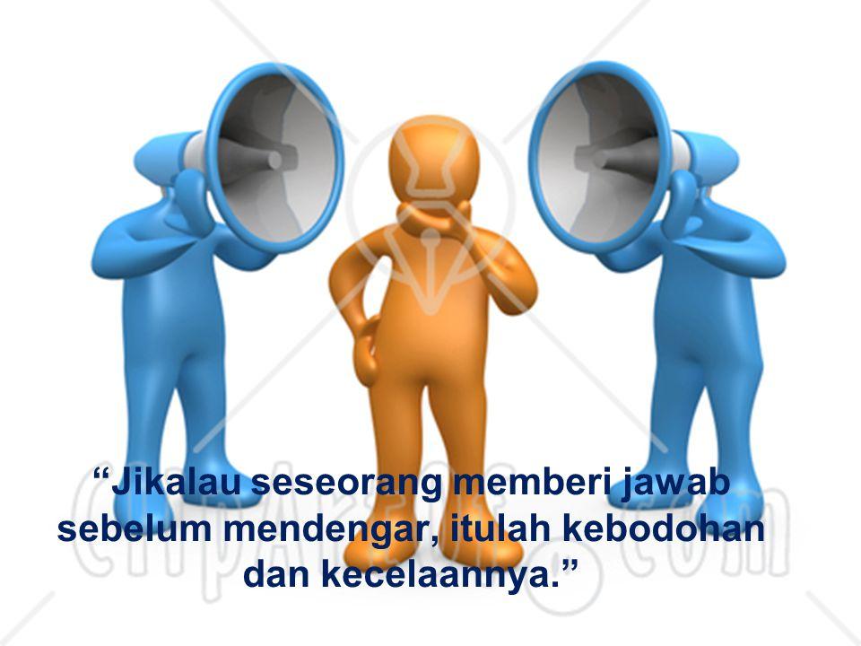 Jikalau seseorang memberi jawab sebelum mendengar, itulah kebodohan dan kecelaannya.