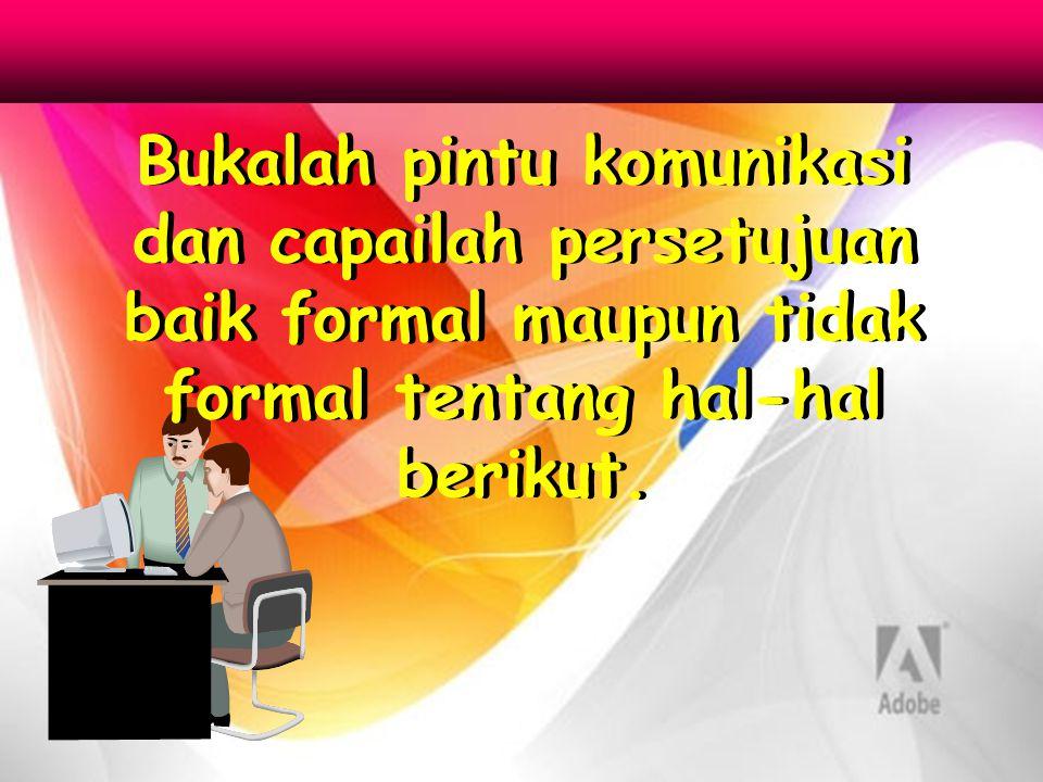Bukalah pintu komunikasi dan capailah persetujuan baik formal maupun tidak formal tentang hal-hal berikut.