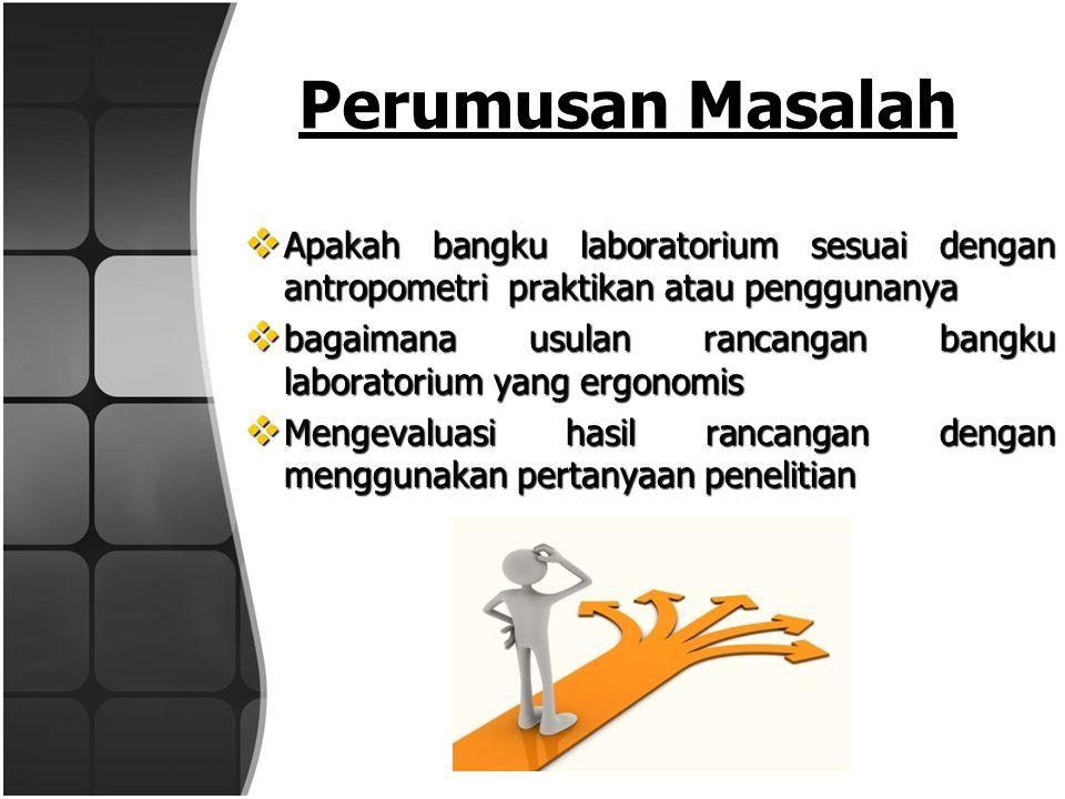 Perumusan Masalah Apakah bangku laboratorium sesuai dengan antropometri praktikan atau penggunanya.