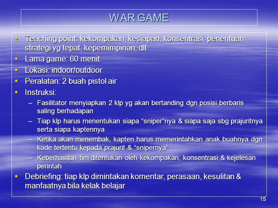 WAR GAME Teaching point: kekompakan, kesiapan, konsentrasi, penentuan strategi yg tepat, kepemimpinan, dll.