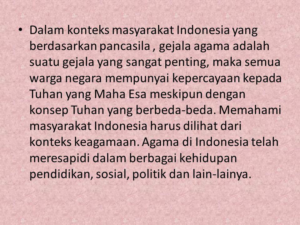 Dalam konteks masyarakat Indonesia yang berdasarkan pancasila , gejala agama adalah suatu gejala yang sangat penting, maka semua warga negara mempunyai kepercayaan kepada Tuhan yang Maha Esa meskipun dengan konsep Tuhan yang berbeda-beda.