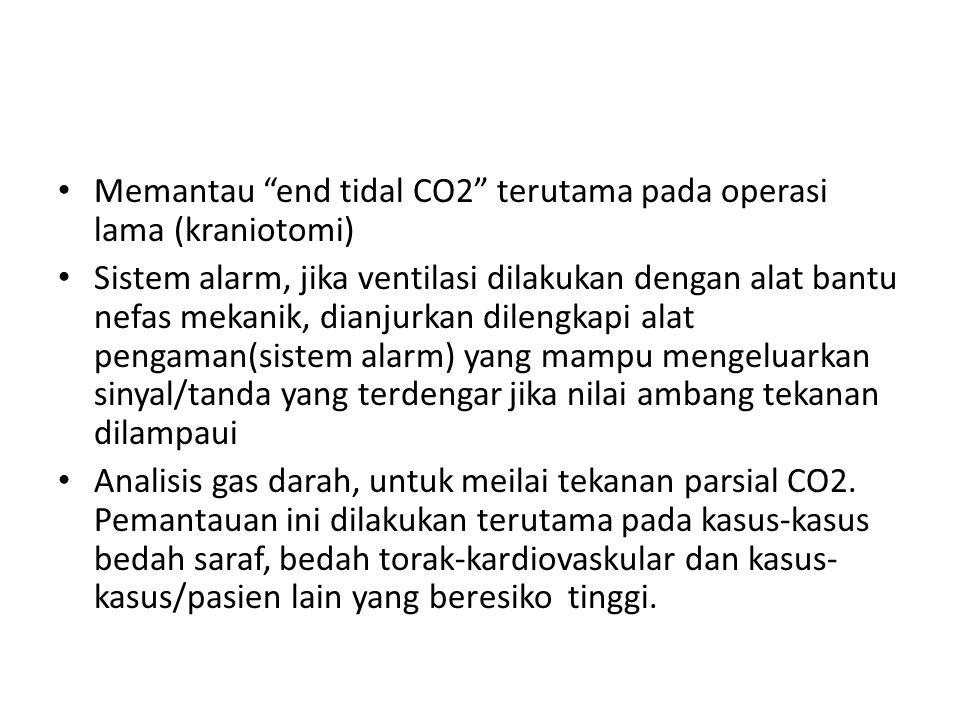 Memantau end tidal CO2 terutama pada operasi lama (kraniotomi)