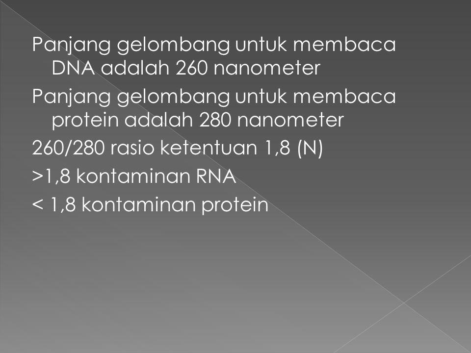 Panjang gelombang untuk membaca DNA adalah 260 nanometer Panjang gelombang untuk membaca protein adalah 280 nanometer 260/280 rasio ketentuan 1,8 (N) >1,8 kontaminan RNA < 1,8 kontaminan protein
