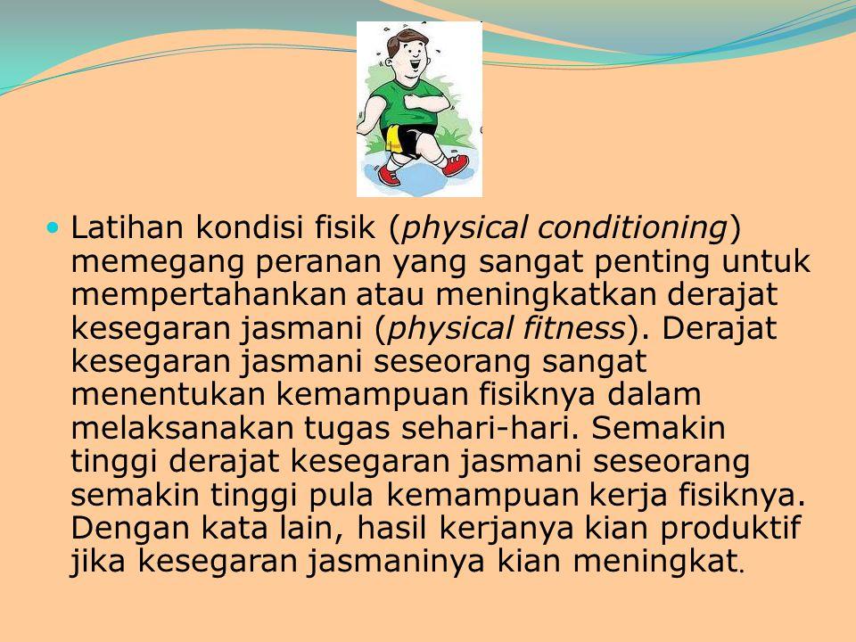 Latihan kondisi fisik (physical conditioning) memegang peranan yang sangat penting untuk mempertahankan atau meningkatkan derajat kesegaran jasmani (physical fitness).