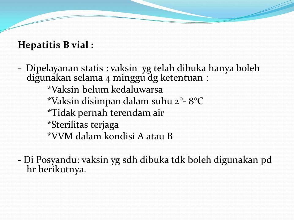 Hepatitis B vial : - Dipelayanan statis : vaksin yg telah dibuka hanya boleh digunakan selama 4 minggu dg ketentuan : *Vaksin belum kedaluwarsa *Vaksin disimpan dalam suhu 2°- 8°C *Tidak pernah terendam air *Sterilitas terjaga *VVM dalam kondisi A atau B - Di Posyandu: vaksin yg sdh dibuka tdk boleh digunakan pd hr berikutnya.