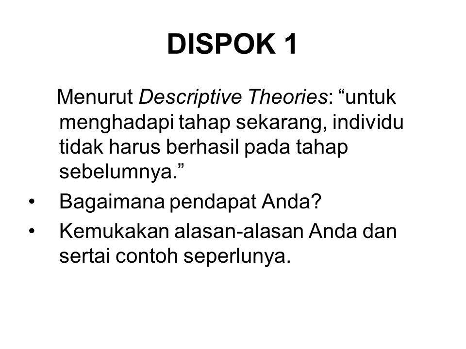 DISPOK 1 Menurut Descriptive Theories: untuk menghadapi tahap sekarang, individu tidak harus berhasil pada tahap sebelumnya.