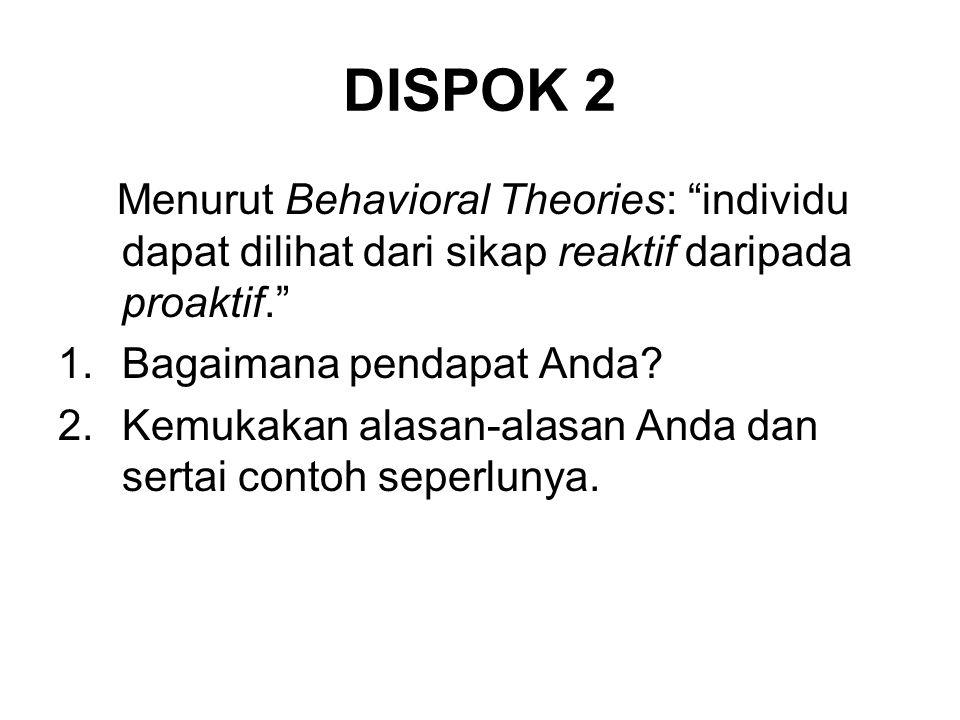 DISPOK 2 Menurut Behavioral Theories: individu dapat dilihat dari sikap reaktif daripada proaktif.