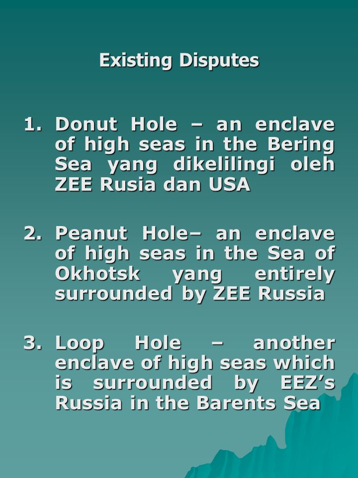 Existing Disputes 1. Donut Hole – an enclave of high seas in the Bering Sea yang dikelilingi oleh ZEE Rusia dan USA.