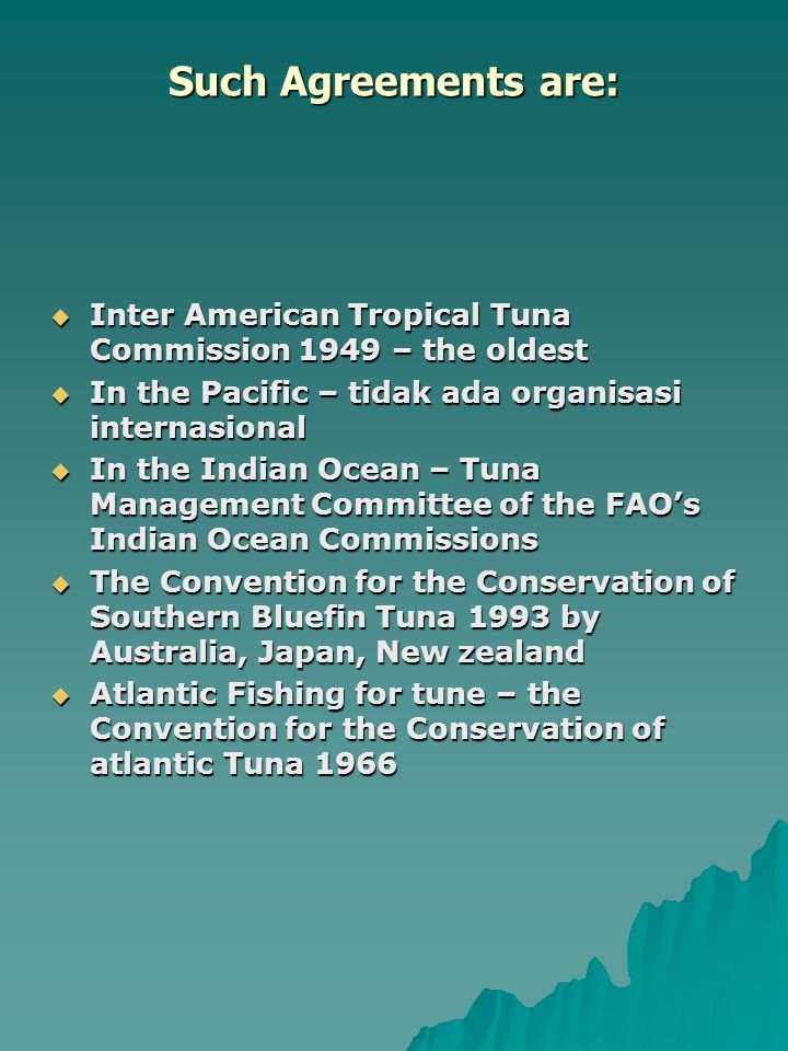 Such Agreements are: Inter American Tropical Tuna Commission 1949 – the oldest. In the Pacific – tidak ada organisasi internasional.