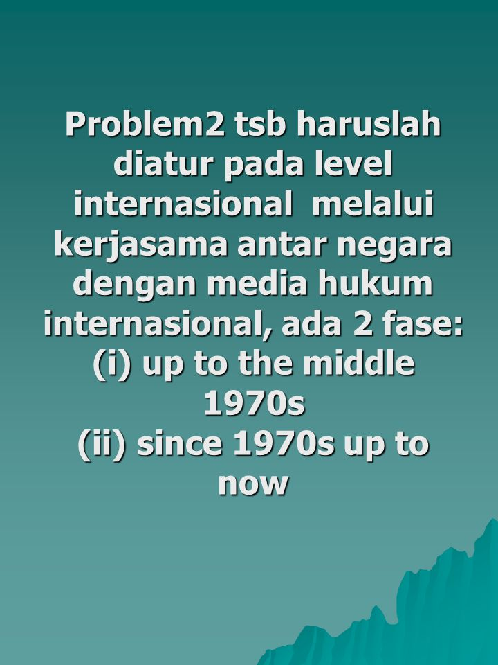 Problem2 tsb haruslah diatur pada level internasional melalui kerjasama antar negara dengan media hukum internasional, ada 2 fase: (i) up to the middle 1970s (ii) since 1970s up to now