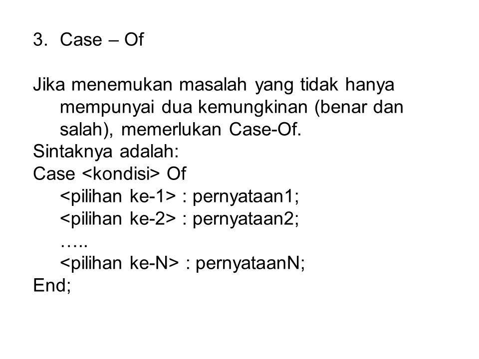Case – Of Jika menemukan masalah yang tidak hanya mempunyai dua kemungkinan (benar dan salah), memerlukan Case-Of.