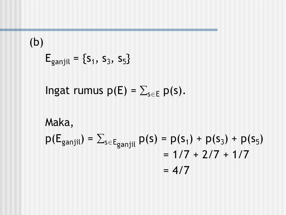 (b) Eganjil = {s1, s3, s5} Ingat rumus p(E) = sE p(s). Maka, p(Eganjil) = sEganjil p(s) = p(s1) + p(s3) + p(s5)